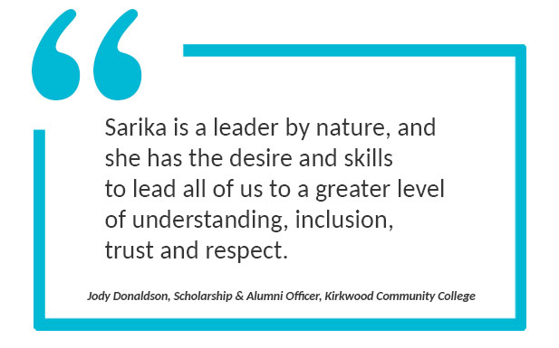 """Quote: """"Sarika is a leader by nature, and she has the desire and skills to lead all of us to a greater level of understanding, inclusion, trust and respect."""" Quoted by Jody Donaldson, Scholarship & Alumni Officer, Kirkwood Community College"""